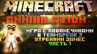 "Minecraft: Annihilation Утренний замес часть 1 ""Игра с подписчиками в TeamSpeak 3"""