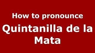 How to pronounce Quintanilla de la Mata (Spanish/Spain) - PronounceNames.com