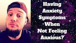 Having Anxiety Symptoms When Not Feeling Anxious?
