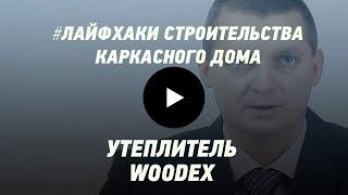 Утеплитель для дома WOODEX. Вопрос качества. Лайфхаки строительства каркасного дома.