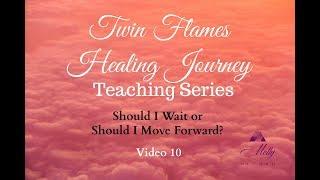 Should I Wait or Should I Move Forward? 🙏 Video 10 Twin Flame Healing Journey Teaching Series
