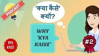 Why Kya Kaise? Kya Kaise Kyun? Kya Kaise Podcast #2
