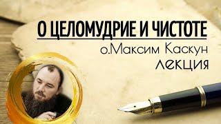 О целомудрии и чистоте. Священник Максим Каскун