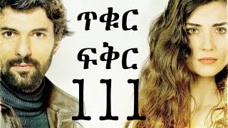 Tikur Fikir Part 111 / ጥቁር ፍቅር ክፍል 111