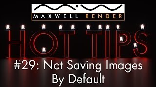 Maxwell Render HOT TIPS Tutorial #29 - Not Saving Images By Default