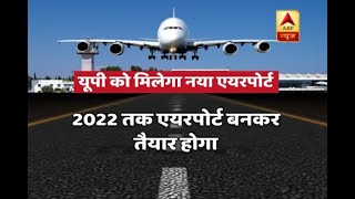 UP to get new International airport; to be constructed in Jewar by 2022