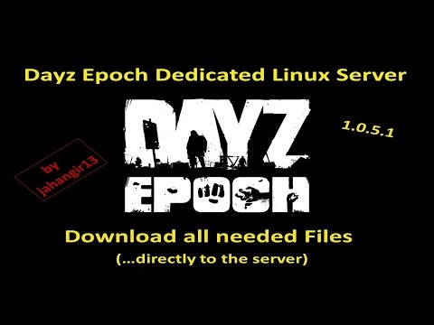 HOWTO Dayz Epoch Linux Server   Tutorial 2   1.0.5.1 Download all Files to Server [jahangir13]