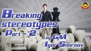 Breaking stereotypes Part - 2 by GM Igor Smirnov