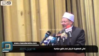 مصر العربية |  مفتي الجمهورية: لم ولن نصدر فتاوي سياسية
