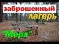Сталк по заброшенному пионерскому лагерю Мера.Заброшенный лагерь. Stalk an abandoned pioneer camp