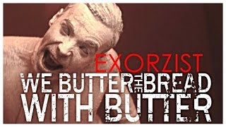 WE BUTTER THE BREAD WITH BUTTER - Exorzist