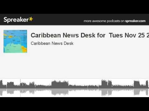 Caribbean News Desk for  Tues Nov 25 201 (made with Spreaker)