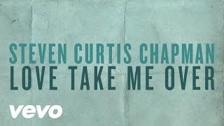 Watch Steven Curtis Chapman Love Take Me Over video