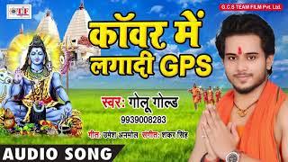 #Golu Gold का इस साल के सावन का सबसे मजेदार Kanwar Song - काँवर में लगादी GPS - #Bhojpuri Song 2018