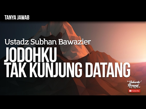 Tanya Jawab : Jodohku Tak Kunjung Datang - Ustadz Subhan Bawazier