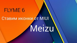 MEIZU ставим иконки от MIUI на Flyme 6