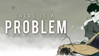 There Is A Problem – Mind Blowing Reminder