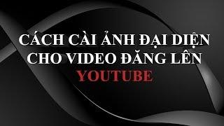 HƯỚNG DẪN CÁCH CÀI ẢNH ĐẠI DIỆN CHO VIDEO ĐĂNG LÊN YOUTUBE