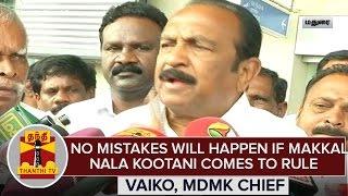 "TN Elections '16 : ""No Mistakes Will Happen If Makkal Nala Kootani Comes To Rule"" – Vaiko"