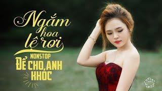 Ngắm Hoa Lệ Rơi Remix - Để Cho Anh Khóc Remix - Liên Khúc Nhạc Trẻ Remix Gây Nghiện Hay Nhất 2018