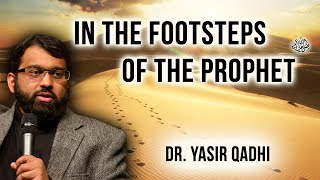 In the Footsteps of Prophet Muhammad (peace be upon him) ~ Dr. Yasir Qadhi