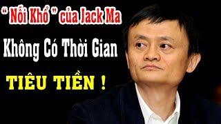 Nỗi Khổ của Jack Ma : Sở hữu tài sản 41,8 tỷ USD nhưng tỷ phú Jack Ma không có thời gian tiêu tiền