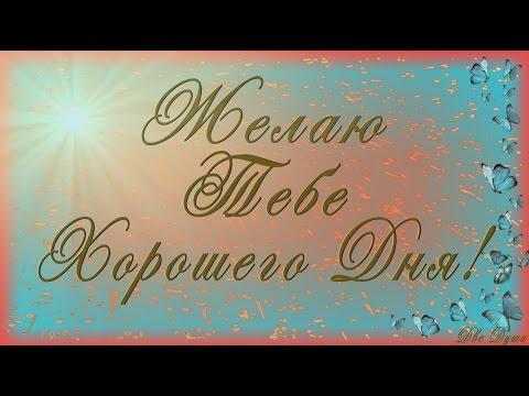 Видео Открытка 2017🌺🌺🌺Желаю Тебе Хорошего Дня!🌺🌺🌺