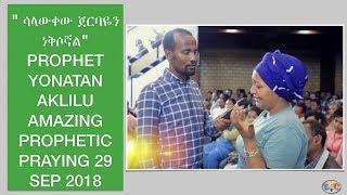 PROPHET YONATAN AKLILU AMAZING PROPHETIC PRAYING 29 SEP 2018