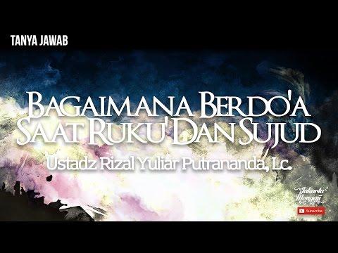 Bagaimana Berdo'a Saat Ruku' Dan Sujud - Ustadz Rizal Yuliar Putrananda, Lc