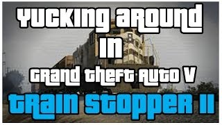 Yucking Around in GTA V - Train Stopper 2