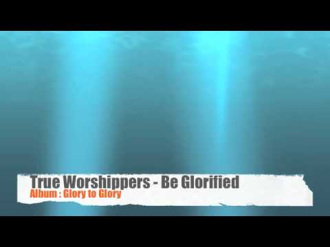 True Worshippers - Be Glorified Be Magnified