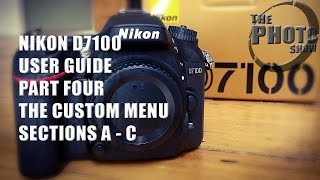 Nikon D7100 User Guide Part Four: The Custom Menu A-C