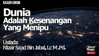 Kajian Islam : Dunia Adalah Kesenangan Yang Menipu - Ustadz Nizar Sa'ad Bin Jabal, Lc. M.Pd.