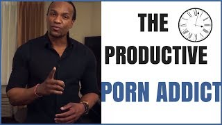 The Productive Porn Addict