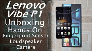 Lenovo Vibe P1 Unboxing & Hands On Fingerprint Scanner, Camera, Loudspeaker