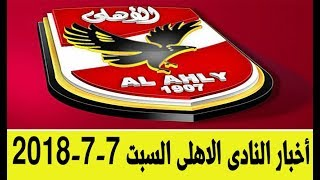 اخبار النادى الاهلى اليوم السبت 7- 7- 2018 انتقالات صفقات قرارت كل اخبار الاهلى اليوم