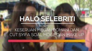 Keseruan Megan Domani dan Cut Syifa Soal Moge dan Make Up - Halo Selebriti