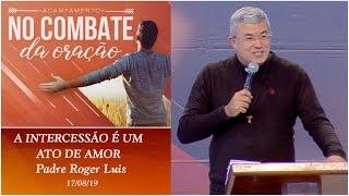 A intercessão é um ato de amor -Padre Roger Luis (17/08/19)