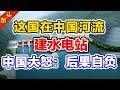 这国在中国河流建水电站,中国大怒:后果自负!