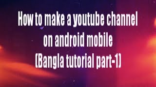 How to make a youtube channel on android mobile (Bangla tutorial part-1)