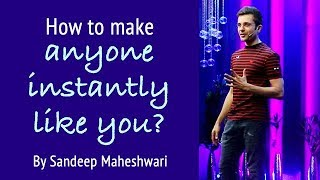 How to make anyone instantly Like You? By Sandeep Maheshwari