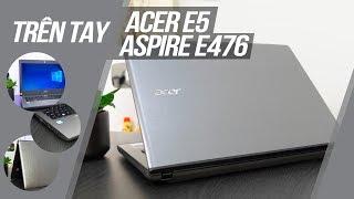 Trên tay Acer E5 - Aspire E476: Đáng giá trong tầm giá 9 triệu