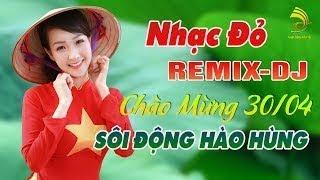 Nhạc Đỏ Cách Mạng Remix DJ 2018 Sôi Động Chào Mừng 30 4 Nhạc Tiền Chiến DJ Mới Nhất Vô Cùn