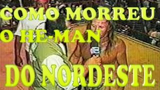 Como morreu o He-man do Nordeste(E UM POUCO DE SUA HISTÓRIA)