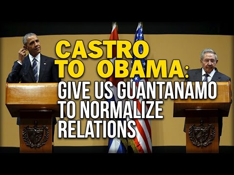 CASTRO TO OBAMA: GIVE US GUANTANAMO TO NORMALIZE RELATIONS