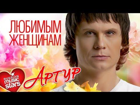 Артур — Любимым Женщинам ❤ Красивые Песни О Любви Для Вас