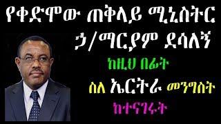 Ethiopia : የቀድሞው ጠቅላይ ሚኒስትር ኃ/ማርያም ደሳለኝ ከዚህ በፊት ስለ ኤርትራ መንግስት ከተናገሩት