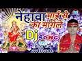 New 2018 DJ song Bhakti Bhojpuri !! Nehba mai se ka magele Mp3
