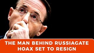 The man behind the Russiagate hoax set to resign