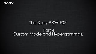 "PXW-FS7 Official Tutorial Video #4 ""Custom Mode and Hypergammas""